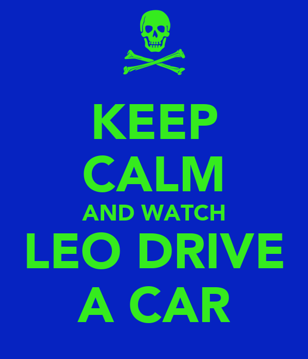 KEEP CALM AND WATCH LEO DRIVE A CAR