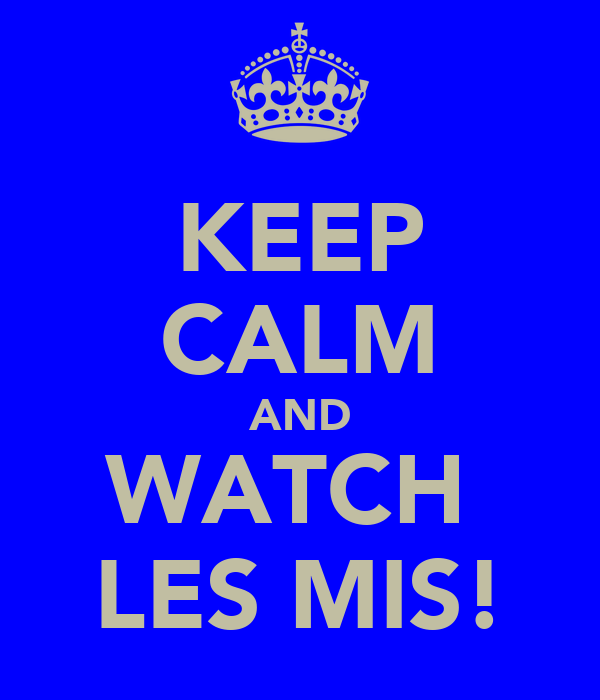 KEEP CALM AND WATCH  LES MIS!