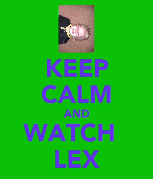 KEEP CALM AND WATCH   LEX