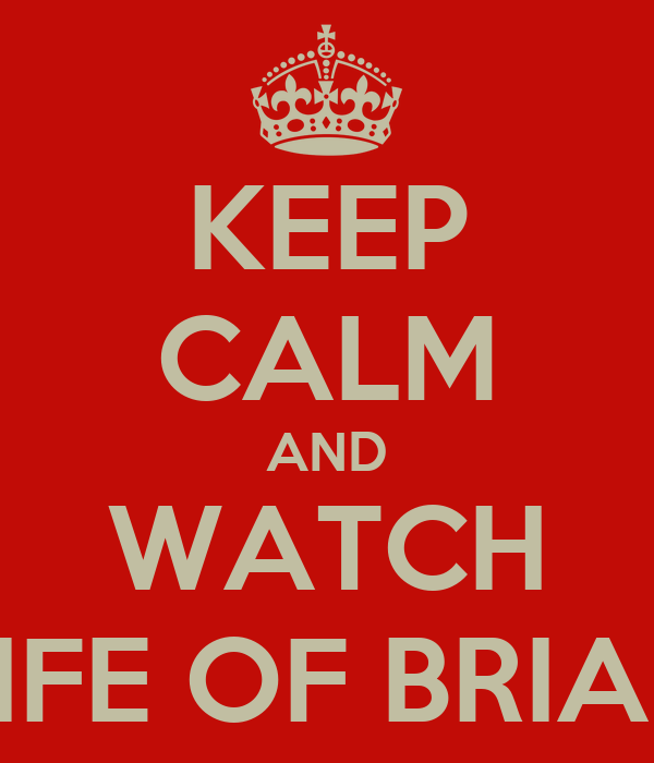 KEEP CALM AND WATCH LIFE OF BRIAN