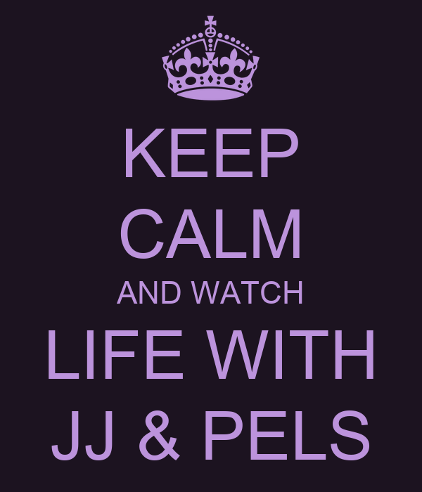 KEEP CALM AND WATCH LIFE WITH JJ & PELS