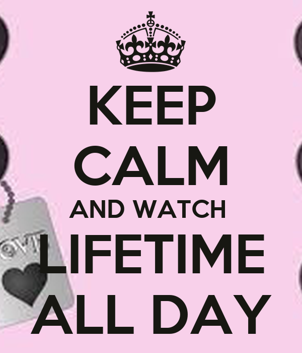 KEEP CALM AND WATCH  LIFETIME  ALL DAY