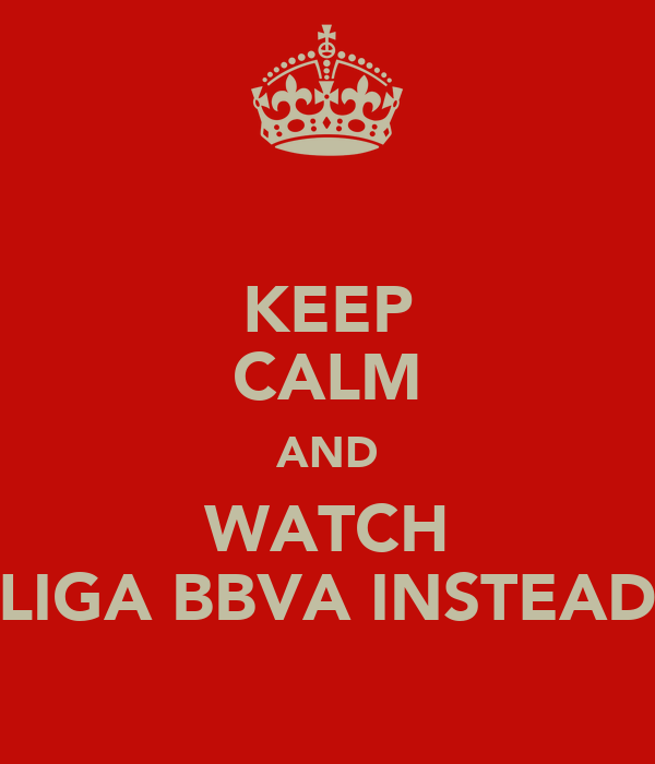 KEEP CALM AND WATCH LIGA BBVA INSTEAD