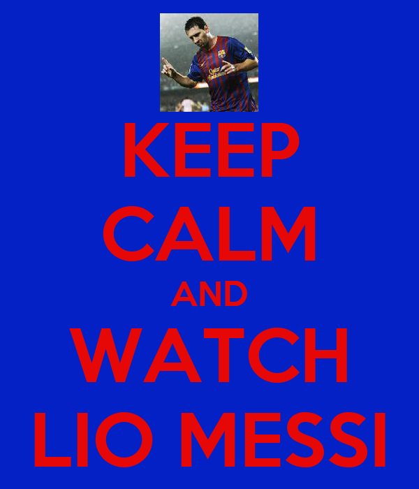 KEEP CALM AND WATCH LIO MESSI