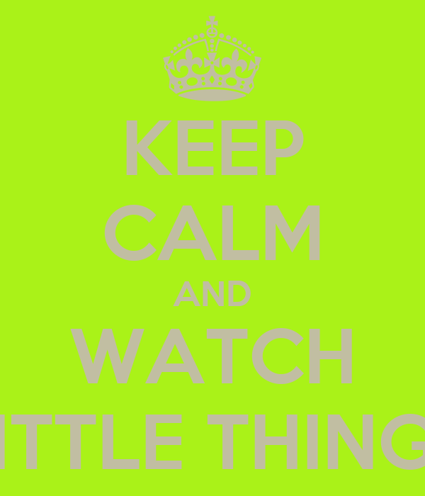 KEEP CALM AND WATCH LITTLE THINGS