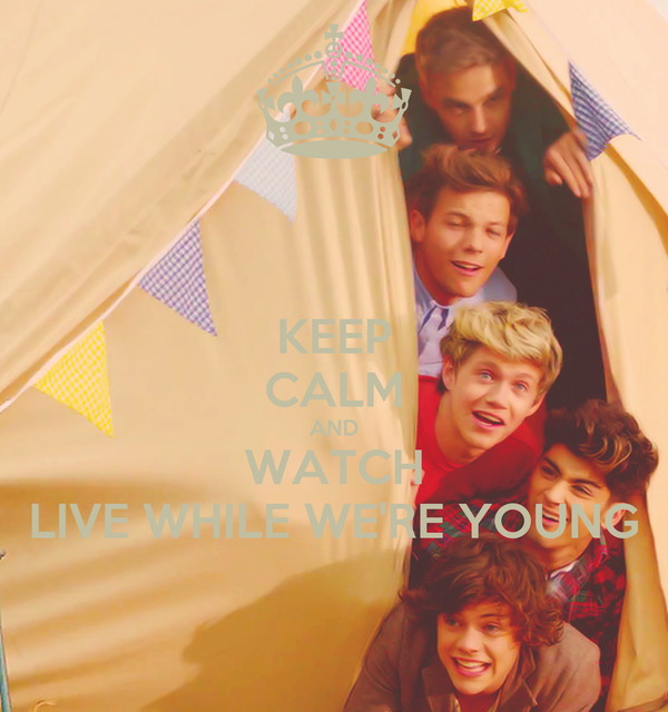 KEEP CALM AND WATCH LIVE WHILE WE'RE YOUNG