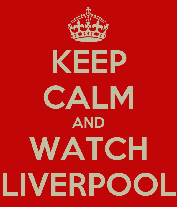 KEEP CALM AND WATCH LIVERPOOL