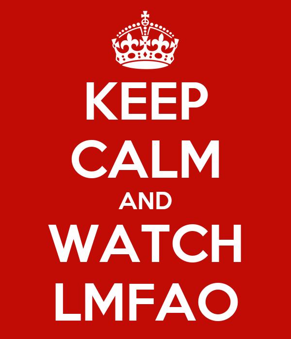KEEP CALM AND WATCH LMFAO
