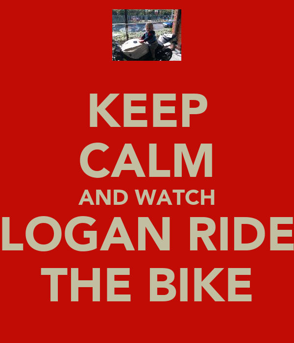 KEEP CALM AND WATCH LOGAN RIDE THE BIKE