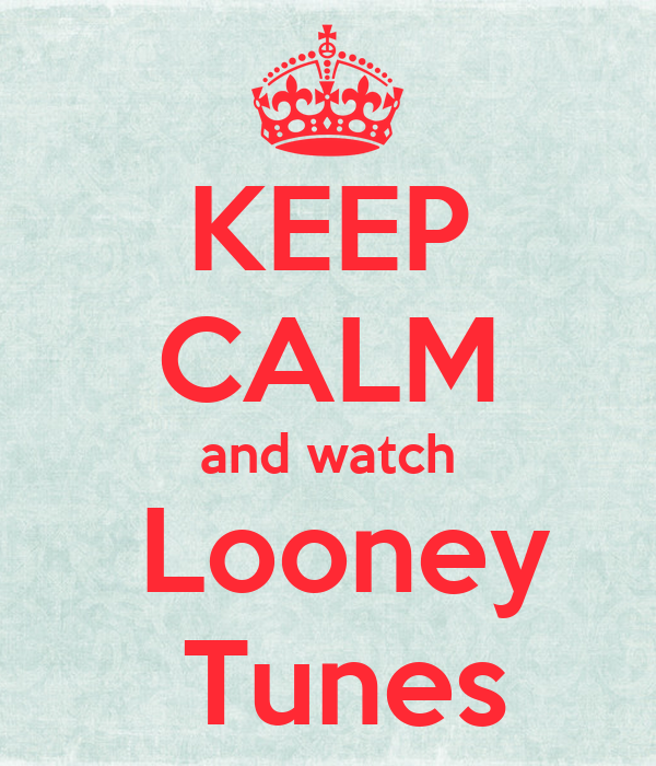KEEP CALM and watch  Looney  Tunes
