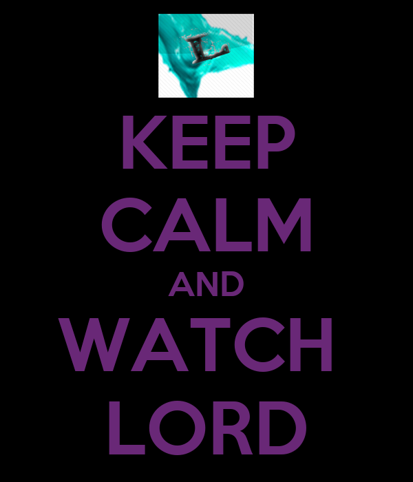 KEEP CALM AND WATCH  LORD