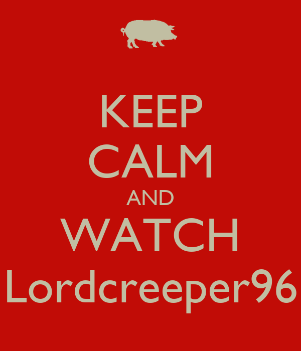 KEEP CALM AND WATCH Lordcreeper96