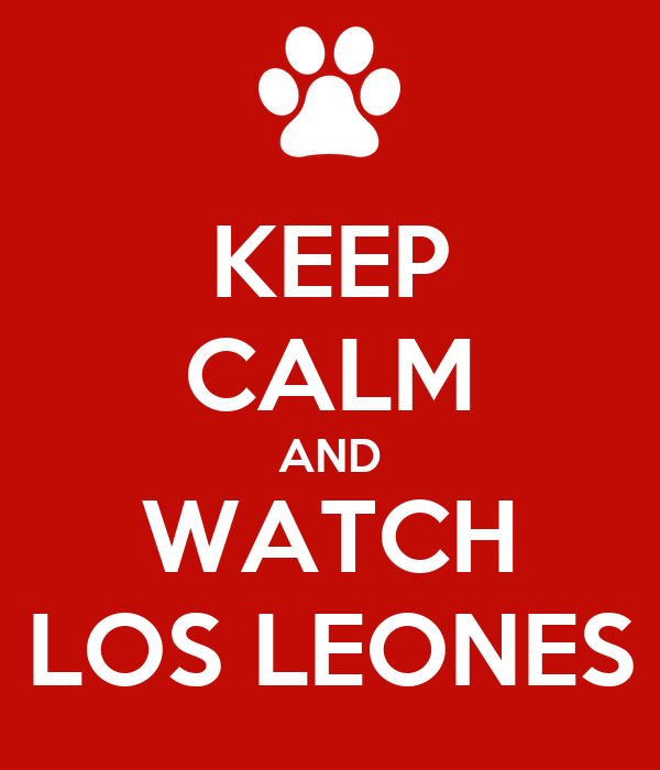 KEEP CALM AND WATCH LOS LEONES