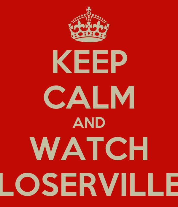 KEEP CALM AND WATCH LOSERVILLE