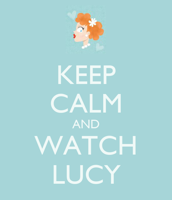 KEEP CALM AND WATCH LUCY