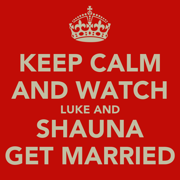 KEEP CALM AND WATCH LUKE AND SHAUNA GET MARRIED