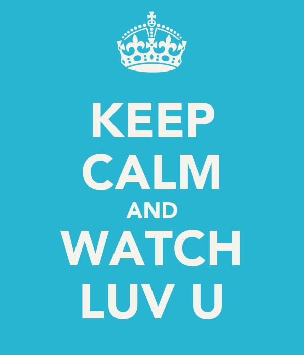 KEEP CALM AND WATCH LUV U