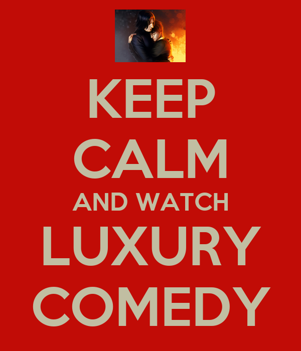 KEEP CALM AND WATCH LUXURY COMEDY