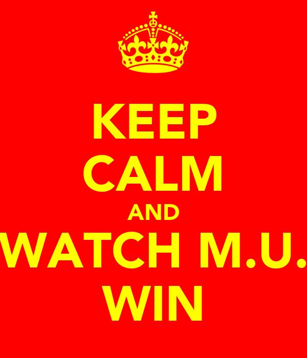 KEEP CALM AND WATCH M.U. WIN