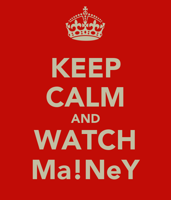 KEEP CALM AND WATCH Ma!NeY