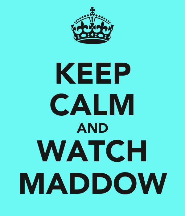 KEEP CALM AND WATCH MADDOW