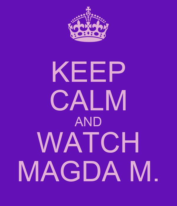 KEEP CALM AND WATCH MAGDA M.