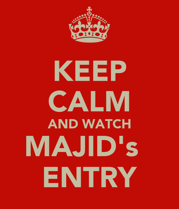 KEEP CALM AND WATCH MAJID's   ENTRY