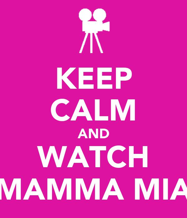 KEEP CALM AND WATCH MAMMA MIA