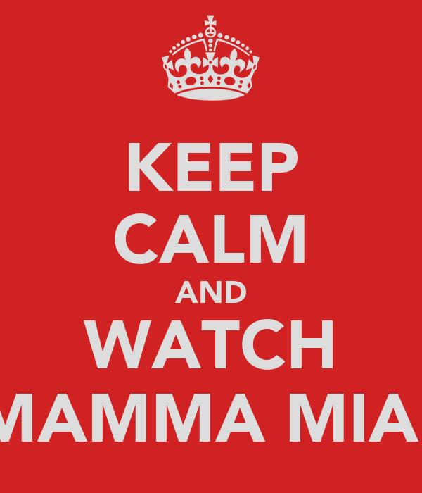 KEEP CALM AND WATCH MAMMA MIA!