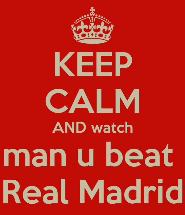 KEEP CALM AND watch man u beat  Real Madrid