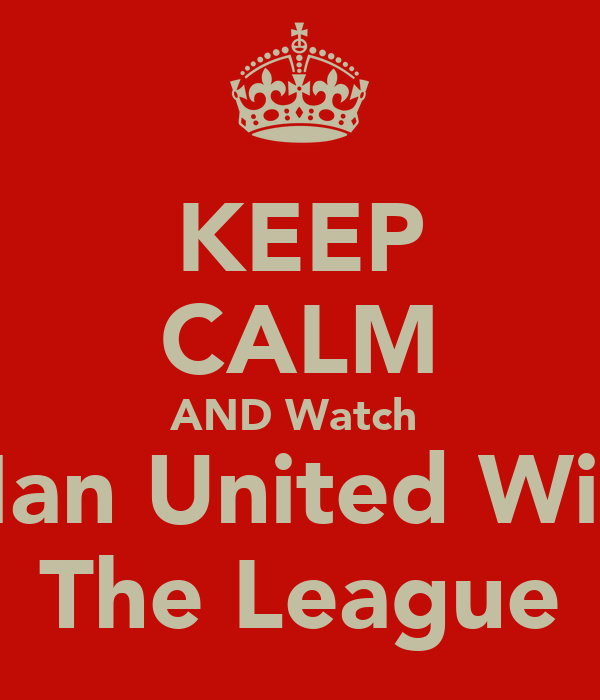 KEEP CALM AND Watch  Man United Win  The League