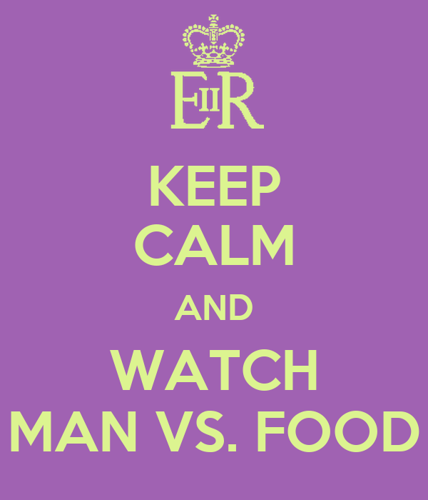 KEEP CALM AND WATCH MAN VS. FOOD