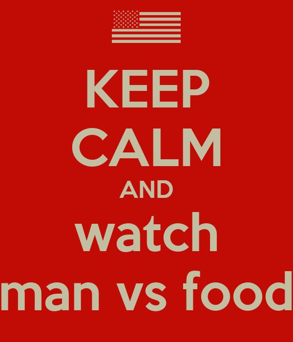KEEP CALM AND watch man vs food