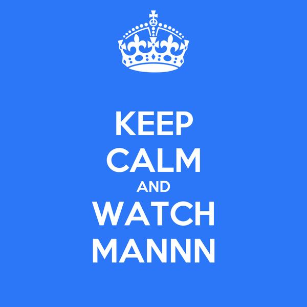 KEEP CALM AND WATCH MANNN