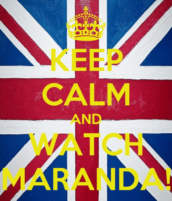 KEEP CALM AND WATCH MARANDA!
