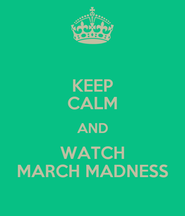 KEEP CALM AND WATCH MARCH MADNESS