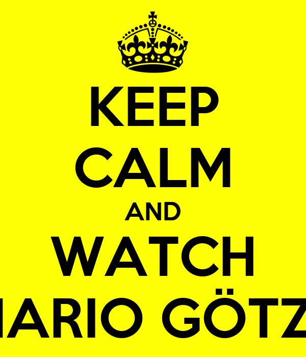 KEEP CALM AND WATCH MARIO GÖTZE