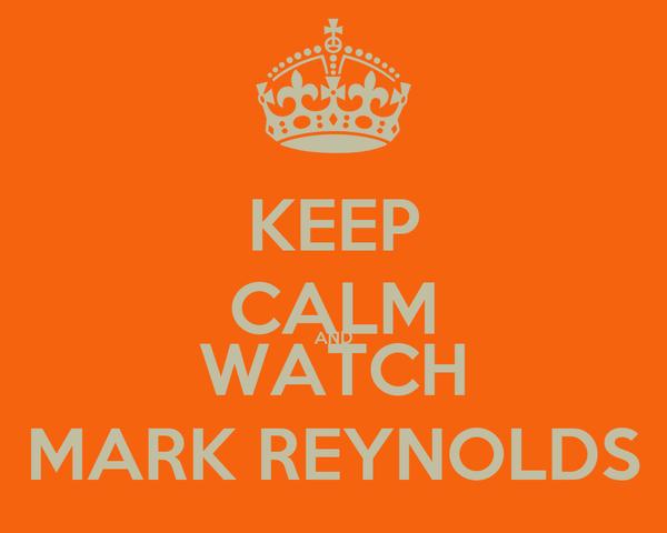 KEEP CALM AND WATCH MARK REYNOLDS