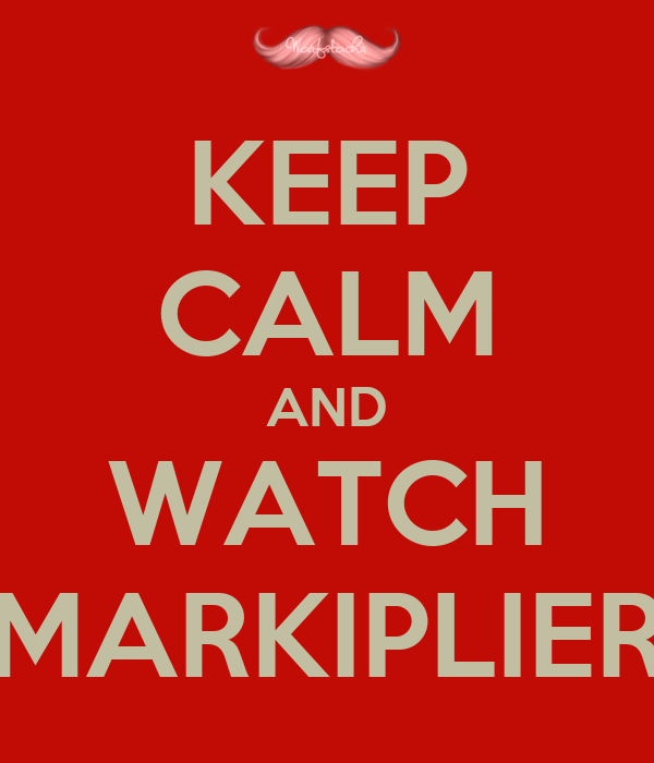 KEEP CALM AND WATCH MARKIPLIER