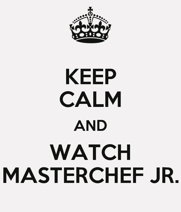 KEEP CALM AND WATCH MASTERCHEF JR.
