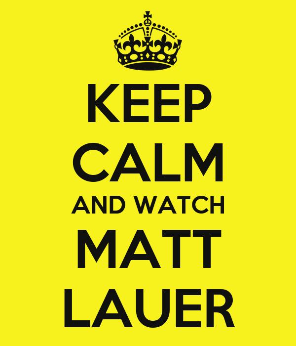 KEEP CALM AND WATCH MATT LAUER