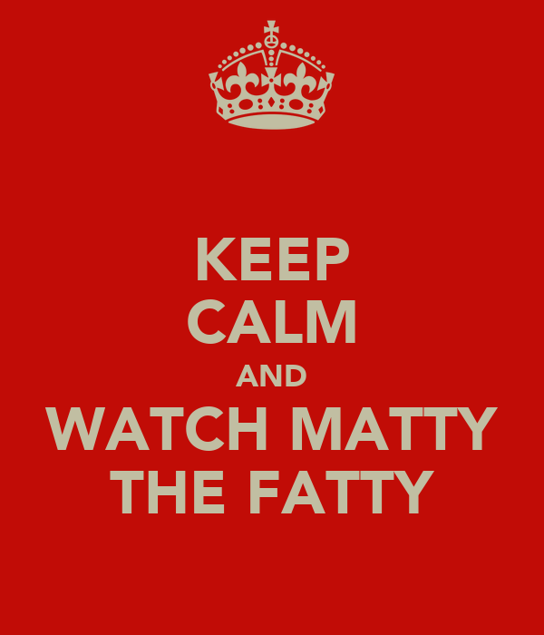 KEEP CALM AND WATCH MATTY THE FATTY