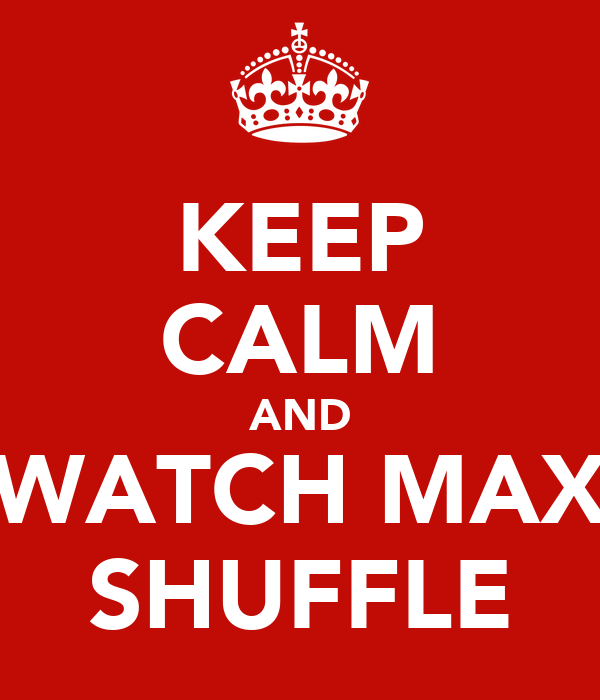 KEEP CALM AND WATCH MAX SHUFFLE