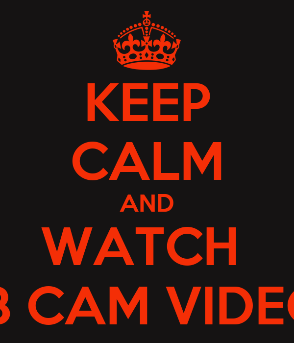 KEEP CALM AND WATCH  MB CAM VIDEOS