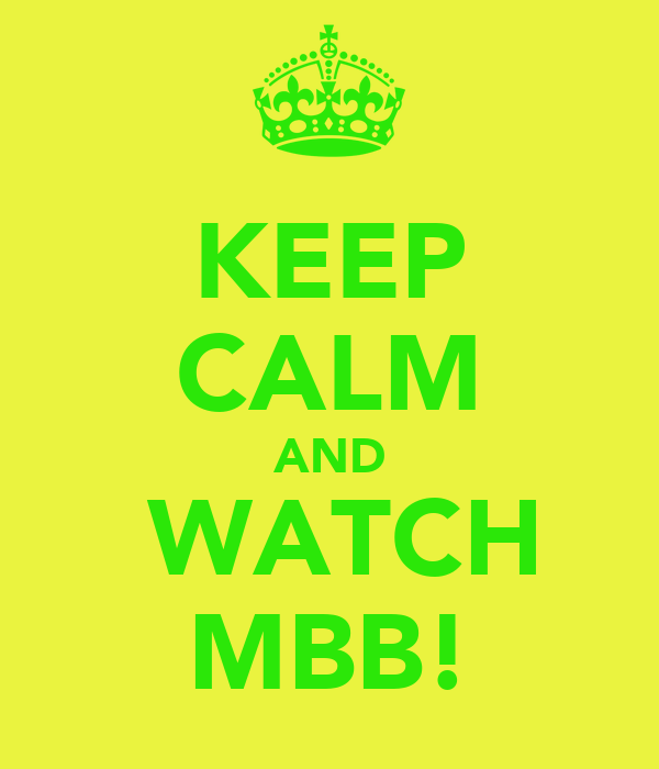 KEEP CALM AND  WATCH MBB!