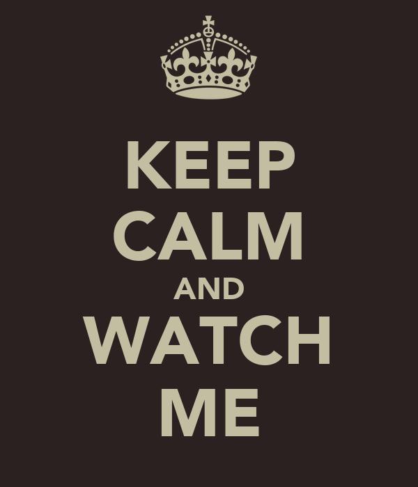 KEEP CALM AND WATCH ME