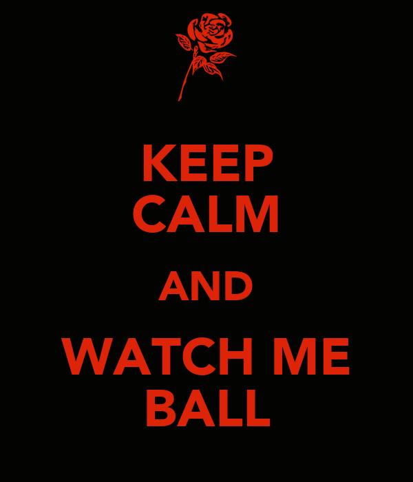 KEEP CALM AND WATCH ME BALL