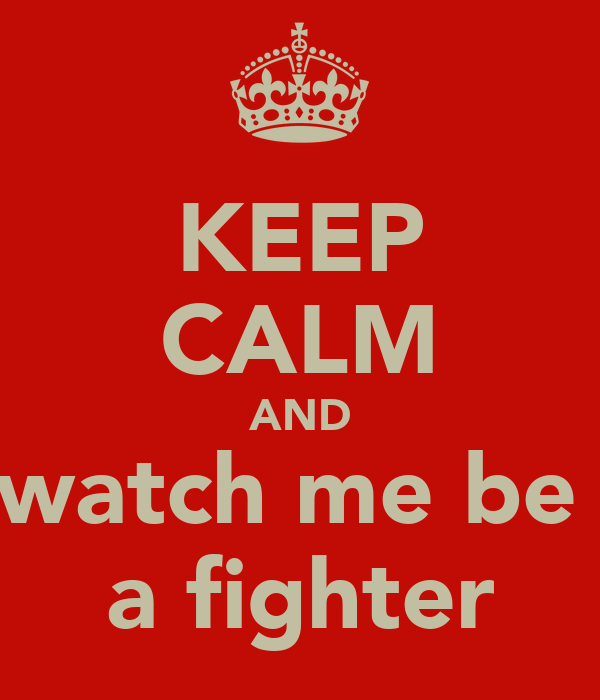 KEEP CALM AND watch me be  a fighter