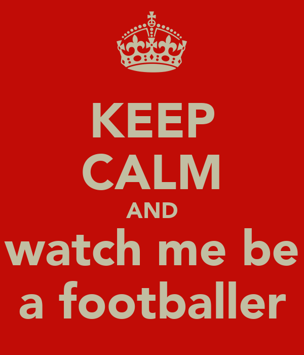 KEEP CALM AND watch me be a footballer