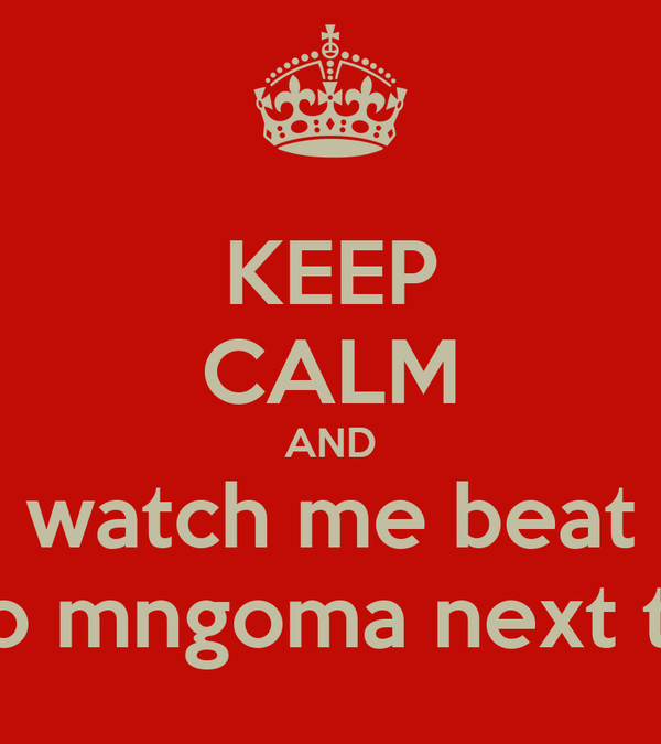 KEEP CALM AND watch me beat lutho mngoma next term